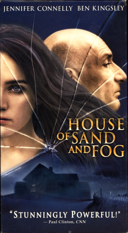 House of Sand and Fog on VHS. Drama movie starring Jennifer Connelly, Ben Kingsley. With Ron Eldard, Frances Fisher, Kim Dickens. From the novel by Andre Dubus III. Directed by Vadim Perelman. 2003.